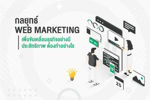 กลยุทธ์ Web Marketing เพื่อขับเคลื่อนธุรกิจอย่างมีประสิทธิภาพ ต้องทำอย่างไร