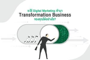 จะใช้ Digital Marketing เข้ามา Transformation Business ของคุณได้อย่างไร?